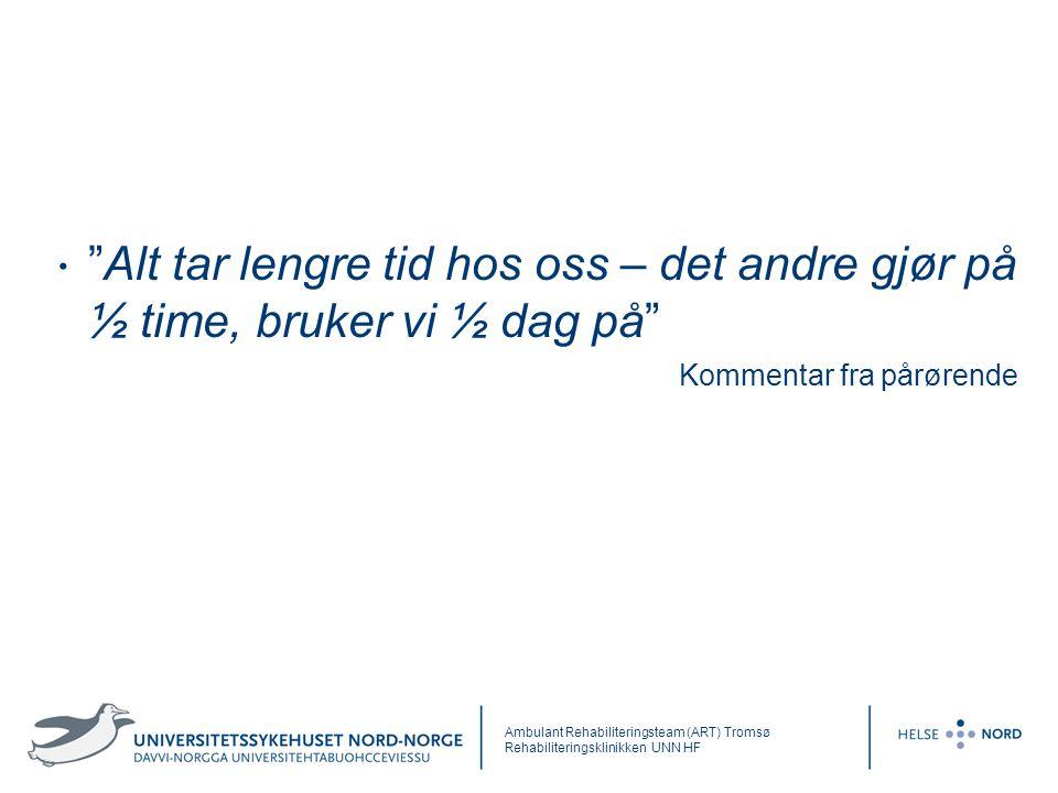 """""""Alt tar lengre tid hos oss – det andre gjør på ½ time, bruker vi ½ dag på"""" Kommentar fra pårørende Ambulant Rehabiliteringsteam (ART) Tromsø Rehabili"""