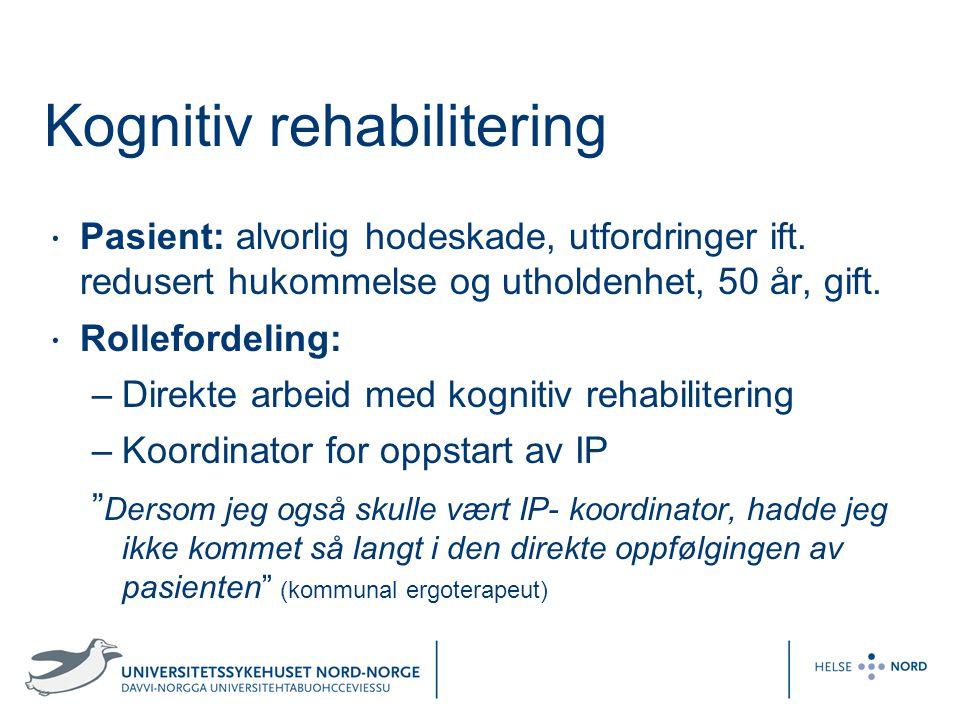 Kognitiv rehabilitering Pasient: alvorlig hodeskade, utfordringer ift. redusert hukommelse og utholdenhet, 50 år, gift. Rollefordeling: –Direkte arbei