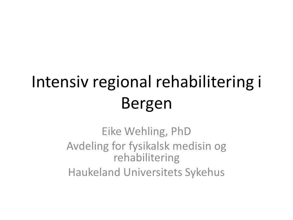 Intensiv regional rehabilitering i Bergen Eike Wehling, PhD Avdeling for fysikalsk medisin og rehabilitering Haukeland Universitets Sykehus