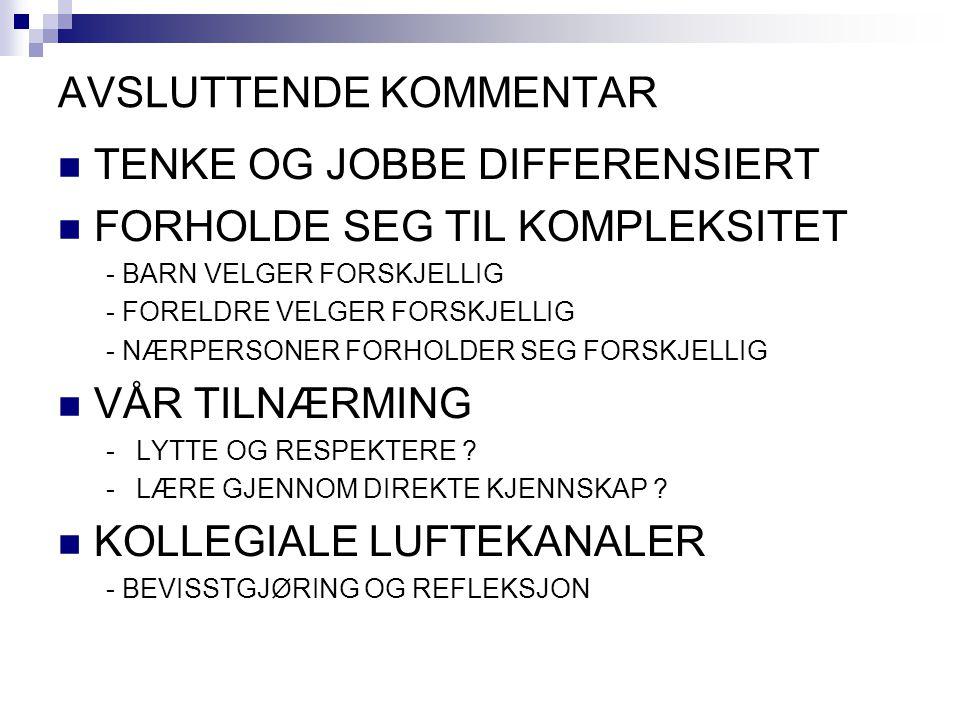 AVSLUTTENDE KOMMENTAR TENKE OG JOBBE DIFFERENSIERT FORHOLDE SEG TIL KOMPLEKSITET - BARN VELGER FORSKJELLIG - FORELDRE VELGER FORSKJELLIG - NÆRPERSONER FORHOLDER SEG FORSKJELLIG VÅR TILNÆRMING -LYTTE OG RESPEKTERE .