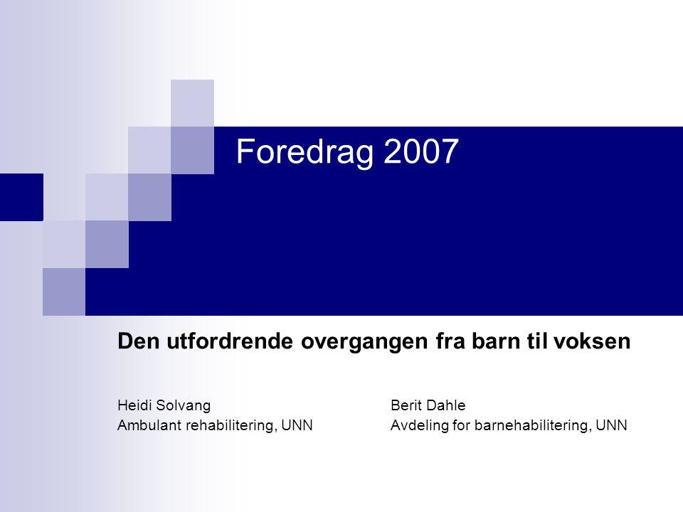 Foredrag 2007 Den utfordrende overgangen fra barn til voksen Heidi Solvang Berit Dahle Ambulant rehabilitering, UNNAvdeling for barnehabilitering, UNN