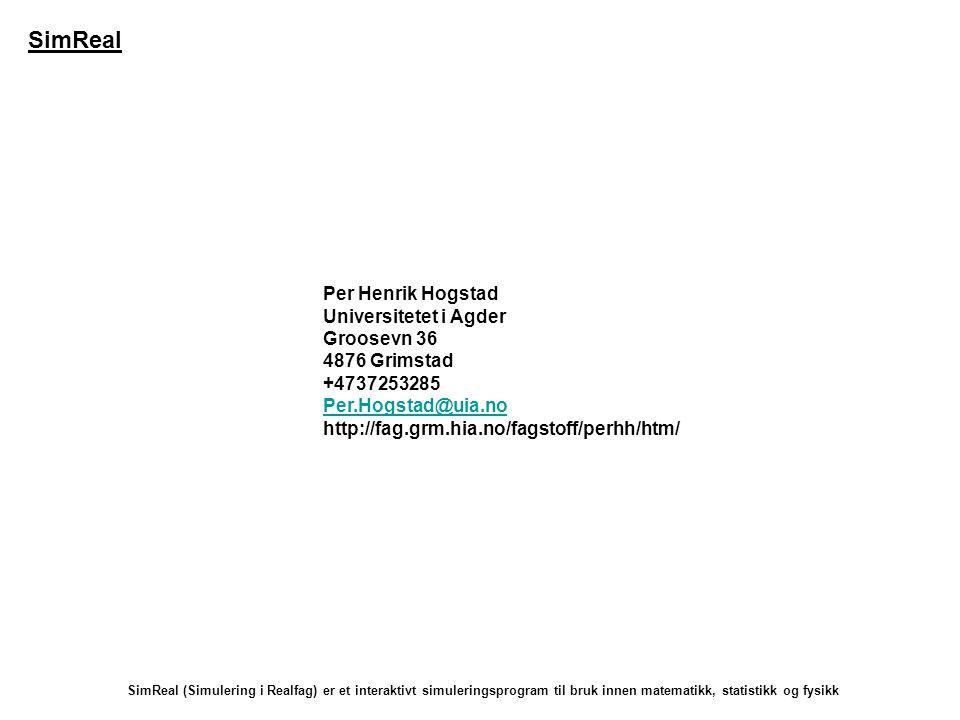 Per Henrik Hogstad Universitetet i Agder Groosevn 36 4876 Grimstad +4737253285 Per.Hogstad@uia.no http://fag.grm.hia.no/fagstoff/perhh/htm/ SimReal (Simulering i Realfag) er et interaktivt simuleringsprogram til bruk innen matematikk, statistikk og fysikk SimReal