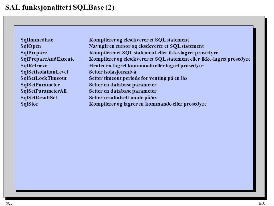 SQLHiA SAL funksjonalitet i SQLBase (2) SqlImmediateKompilerer og eksekverer et SQL statement SqlOpenNavngir en cursor og eksekverer et SQL statement SqlPrepareKompilerer et SQL statement eller ikke-lagret prosedyre SqlPrepareAndExecuteKompilerer og eksekverer et SQL statement eller ikke-lagret prosedyre SqlRetrieveHenter en lagret kommando eller lagret prosedyre SqlSetIsolationLevelSetter isolasjonsnivå SqlSetLockTimeoutSetter timeout periode for venting på en lås SqlSetParameterSetter en database parameter SqlSetParameterAllSetter en database parameter SqlSetResultSetSetter resultatsett mode på/av SqlStorKompilerer og lagrer en kommando eller prosedyre