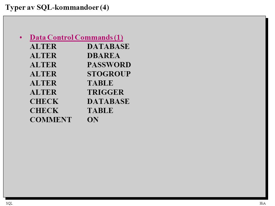 SQLHiA Typer av SQL-kommandoer (4) Data Control Commands (1) ALTER DATABASE ALTER DBAREA ALTER PASSWORD ALTER STOGROUP ALTERTABLE ALTERTRIGGER CHECK DATABASE CHECKTABLE COMMENTON