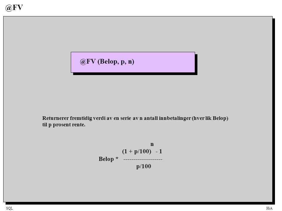 SQLHiA @FV @FV (Belop, p, n) Returnerer fremtidig verdi av en serie av n antall innbetalinger (hver lik Belop) til p prosent rente. n (1 + p/100) - 1