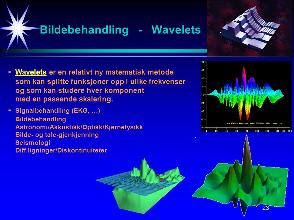 23 Bildebehandling - Wavelets - Wavelets er en relativt ny matematisk metode som kan splitte funksjoner opp i ulike frekvenser og som kan studere hver komponent med en passende skalering.