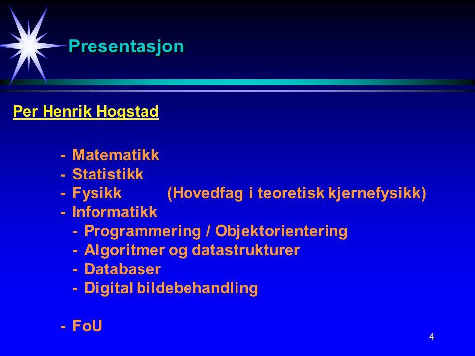 4 PresentasjonPresentasjon Per Henrik Hogstad -Matematikk -Statistikk -Fysikk(Hovedfag i teoretisk kjernefysikk) -Informatikk -Programmering / Objektorientering -Algoritmer og datastrukturer -Databaser -Digital bildebehandling -FoU
