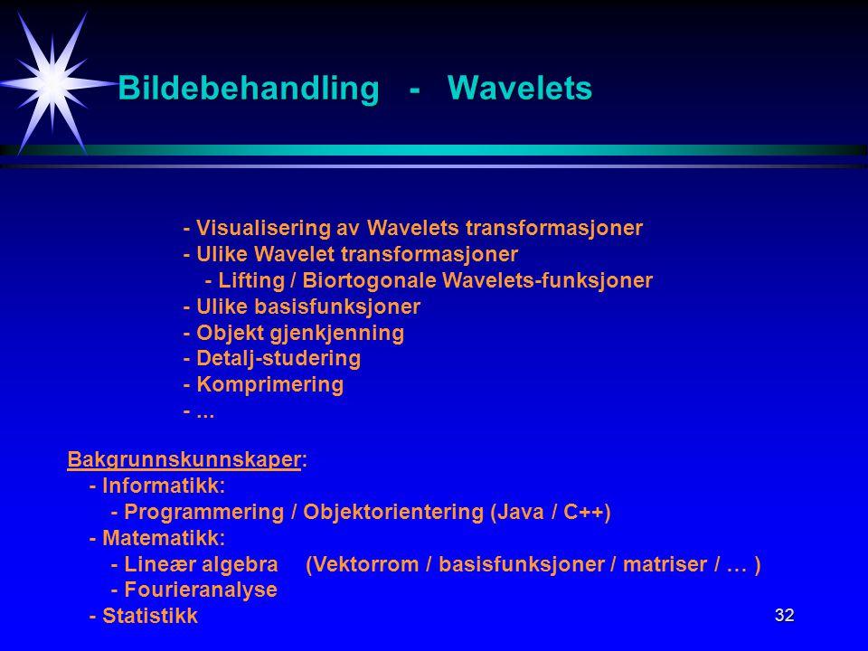 32 Bildebehandling - Wavelets - Visualisering av Wavelets transformasjoner - Ulike Wavelet transformasjoner - Lifting / Biortogonale Wavelets-funksjoner - Ulike basisfunksjoner - Objekt gjenkjenning - Detalj-studering - Komprimering -...