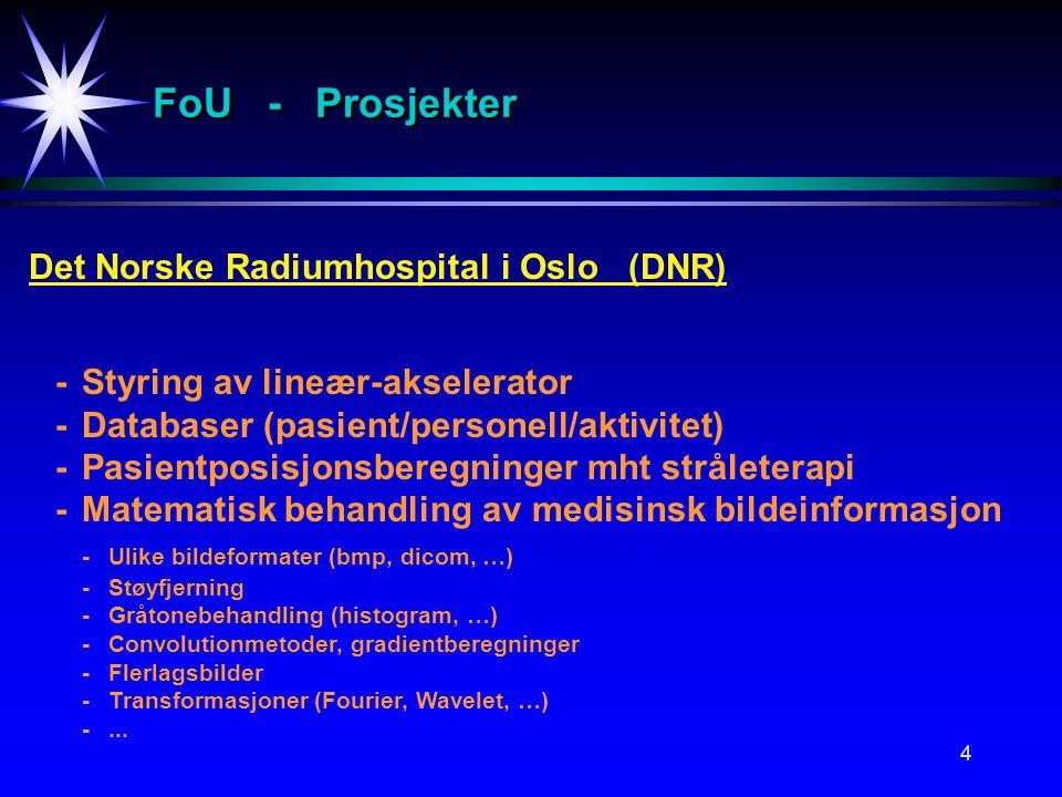 4 FoU - Prosjekter Det Norske Radiumhospital i Oslo (DNR) -Styring av lineær-akselerator -Databaser (pasient/personell/aktivitet) -Pasientposisjonsberegninger mht stråleterapi -Matematisk behandling av medisinsk bildeinformasjon -Ulike bildeformater (bmp, dicom, …) -Støyfjerning -Gråtonebehandling (histogram, …) -Convolutionmetoder, gradientberegninger -Flerlagsbilder -Transformasjoner (Fourier, Wavelet, …) -...