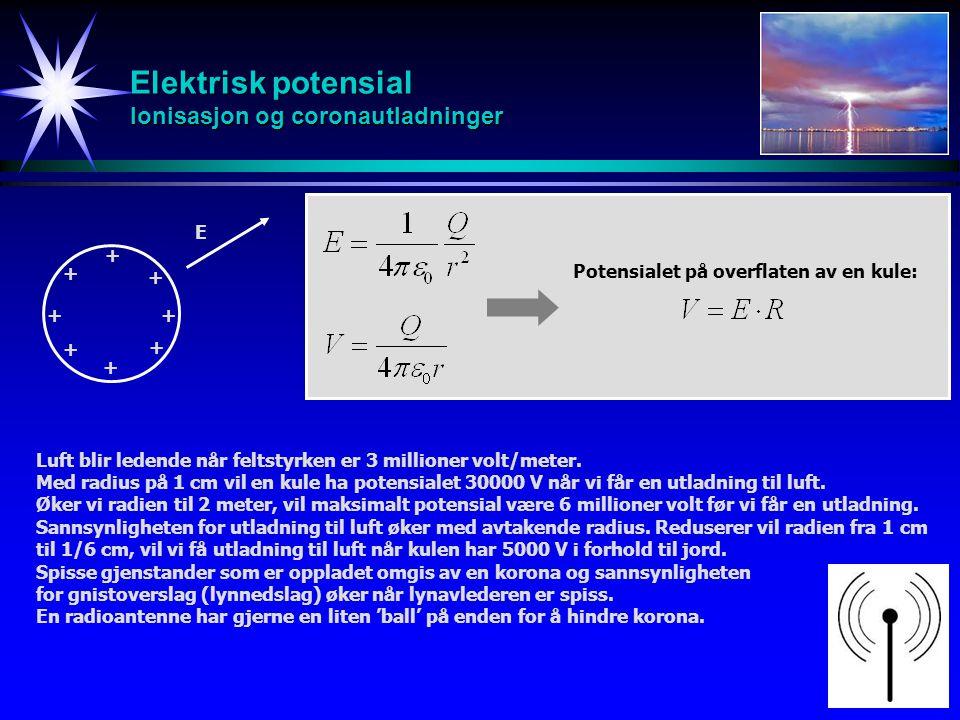 Elektrisk potensial Ionisasjon og coronautladninger Luft blir ledende når feltstyrken er 3 millioner volt/meter. Med radius på 1 cm vil en kule ha pot