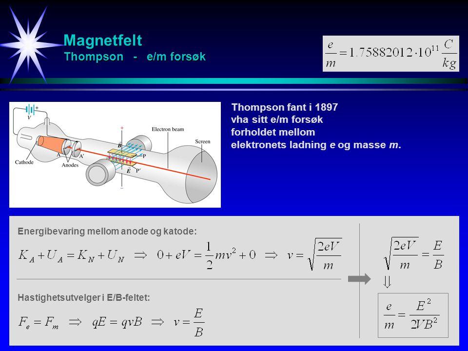 Magnetfelt Thompson - e/m forsøk Thompson fant i 1897 vha sitt e/m forsøk forholdet mellom elektronets ladning e og masse m. Energibevaring mellom ano