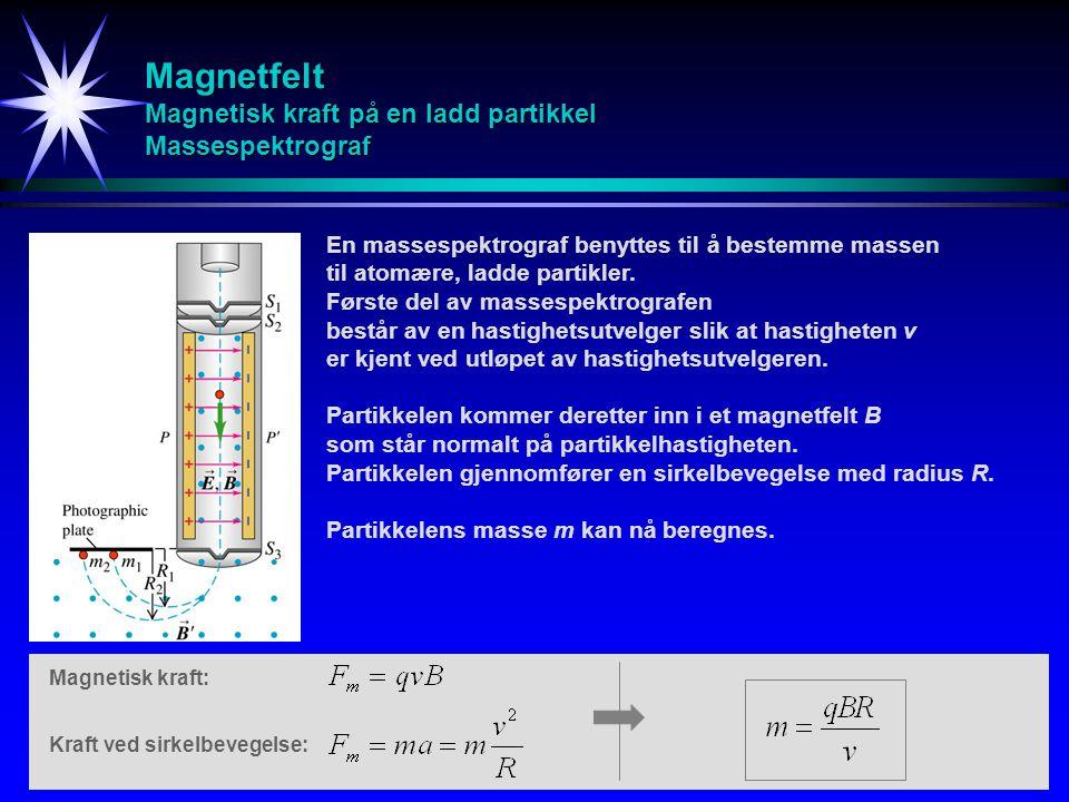 Magnetfelt Magnetisk kraft på en ladd partikkel Massespektrograf En massespektrograf benyttes til å bestemme massen til atomære, ladde partikler. Førs