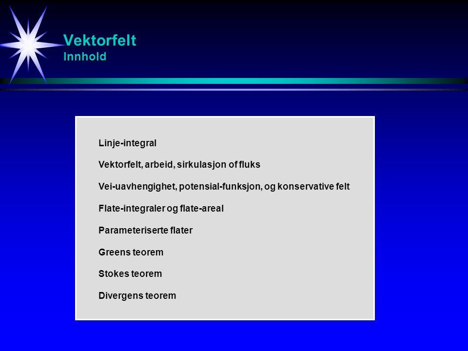 Vektorfelt Innhold Linje-integral Vektorfelt, arbeid, sirkulasjon of fluks Vei-uavhengighet, potensial-funksjon, og konservative felt Flate-integraler