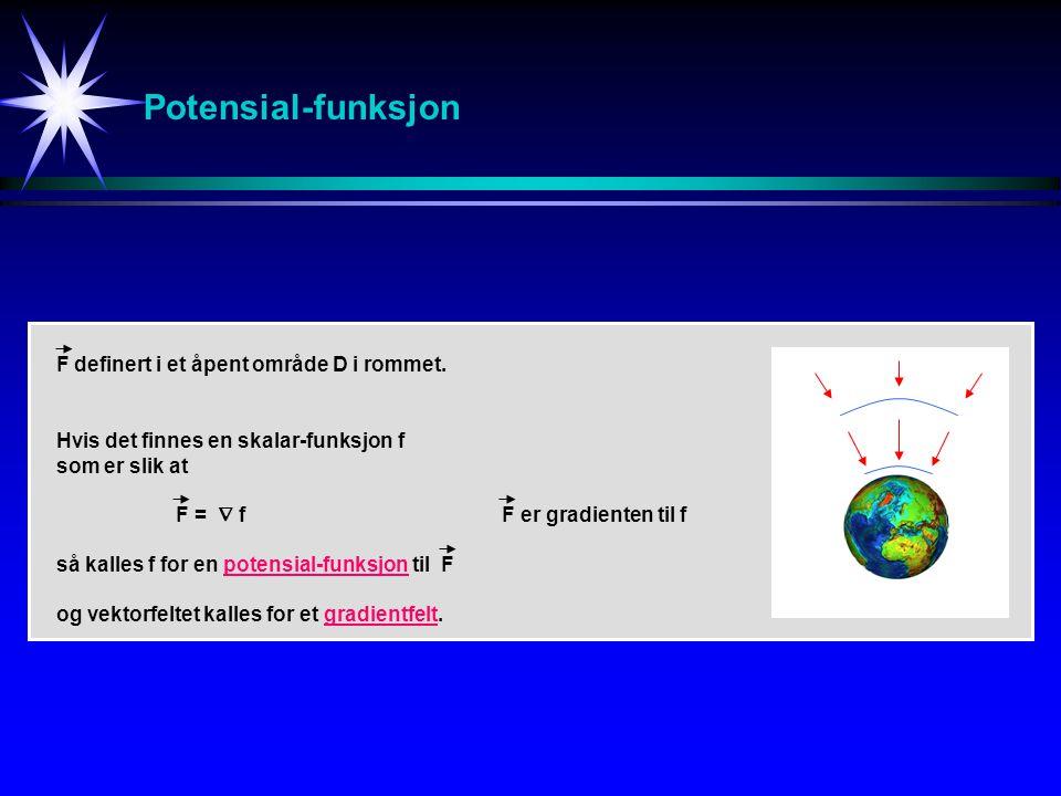 Potensial-funksjon Hvis det finnes en skalar-funksjon f som er slik at F =  f F er gradienten til f så kalles f for en potensial-funksjon til F og ve