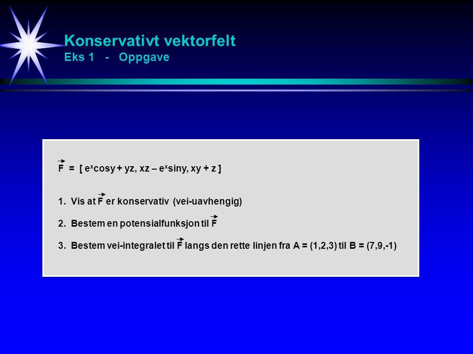 Konservativt vektorfelt Eks 1 - Oppgave F = [ e x cosy + yz, xz – e x siny, xy + z ] 1. Vis at F er konservativ (vei-uavhengig) 2. Bestem en potensial