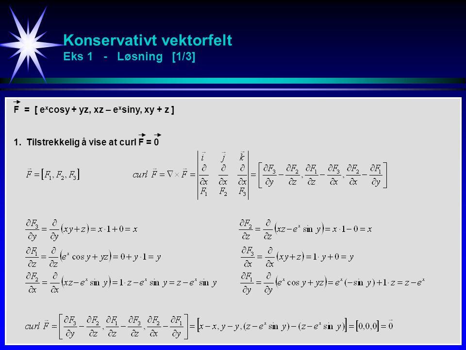 Konservativt vektorfelt Eks 1 - Løsning [1/3] F = [ e x cosy + yz, xz – e x siny, xy + z ] 1. Tilstrekkelig å vise at curl F = 0