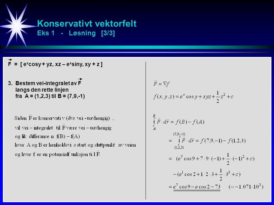 Konservativt vektorfelt Eks 1 - Løsning [3/3] F = [ e x cosy + yz, xz – e x siny, xy + z ] 3. Bestem vei-integralet av F langs den rette linjen fra A