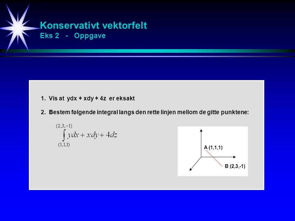 Konservativt vektorfelt Eks 2 - Oppgave 1. Vis at ydx + xdy + 4z er eksakt 2. Bestem følgende integral langs den rette linjen mellom de gitte punktene