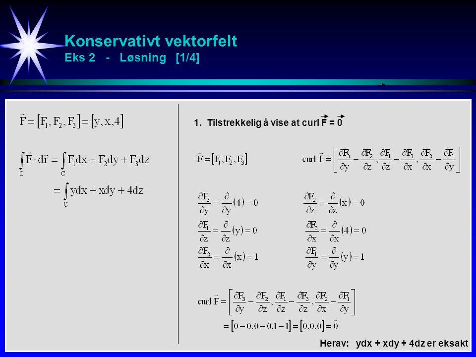 Konservativt vektorfelt Eks 2 - Løsning [1/4] 1. Tilstrekkelig å vise at curl F = 0 Herav: ydx + xdy + 4dz er eksakt