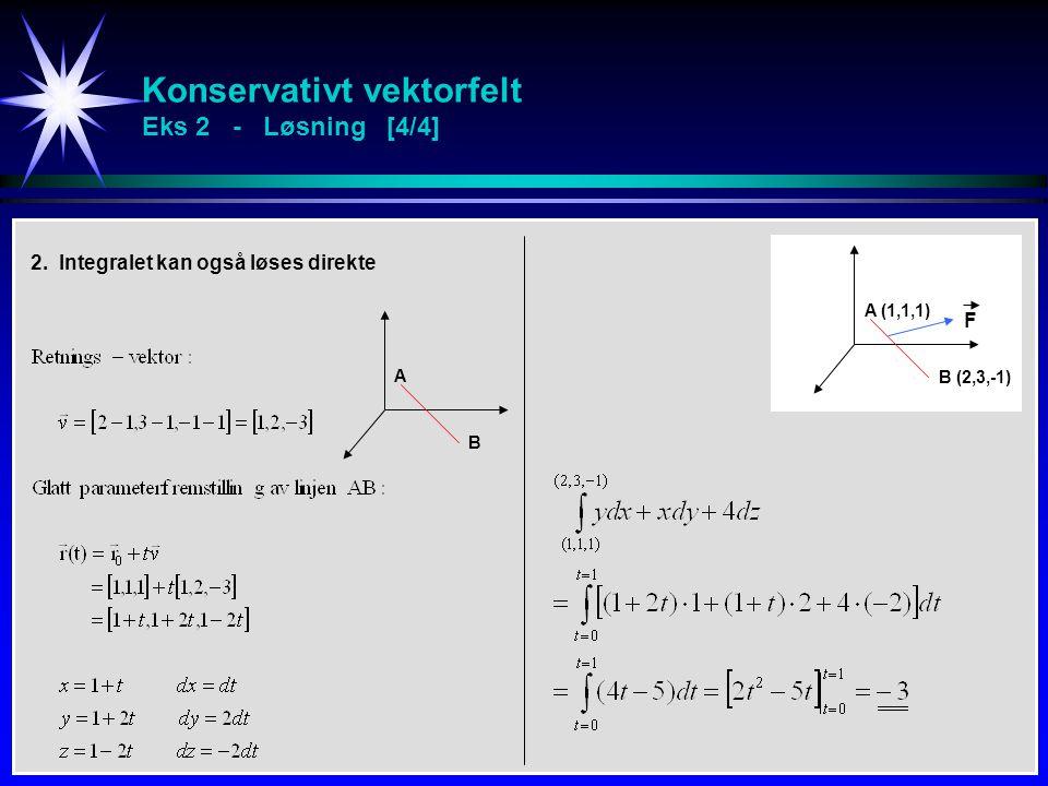 Konservativt vektorfelt Eks 2 - Løsning [4/4] A B 2. Integralet kan også løses direkte A (1,1,1) B (2,3,-1) F
