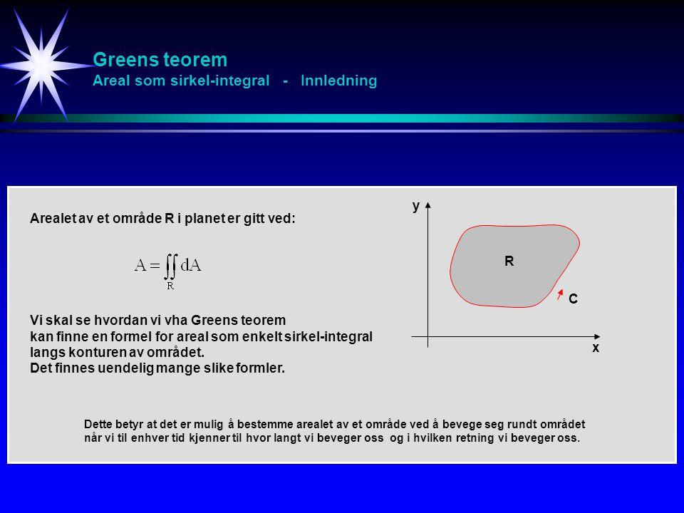 Greens teorem Areal som sirkel-integral - Innledning Arealet av et område R i planet er gitt ved: Vi skal se hvordan vi vha Greens teorem kan finne en