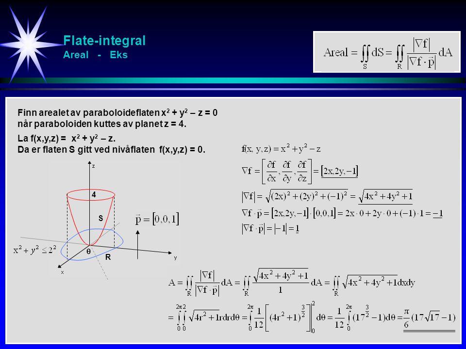 Flate-integral Areal - Eks Finn arealet av paraboloideflaten x 2 + y 2 – z = 0 når paraboloiden kuttes av planet z = 4. 4 S R  La f(x,y,z) = x 2 + y