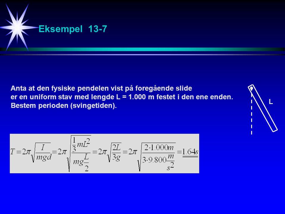 Eksempel 13-7 Anta at den fysiske pendelen vist på foregående slide er en uniform stav med lengde L = 1.000 m festet i den ene enden. Bestem perioden