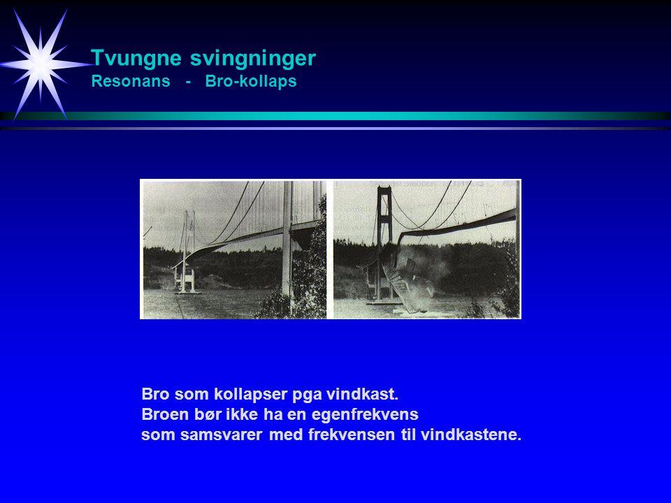 Tvungne svingninger Resonans - Bro-kollaps Bro som kollapser pga vindkast. Broen bør ikke ha en egenfrekvens som samsvarer med frekvensen til vindkast