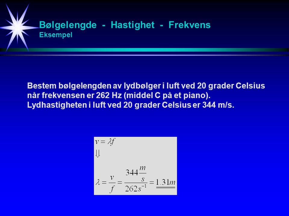 Bølgelengde - Hastighet - Frekvens Eksempel Bestem bølgelengden av lydbølger i luft ved 20 grader Celsius når frekvensen er 262 Hz (middel C på et pia