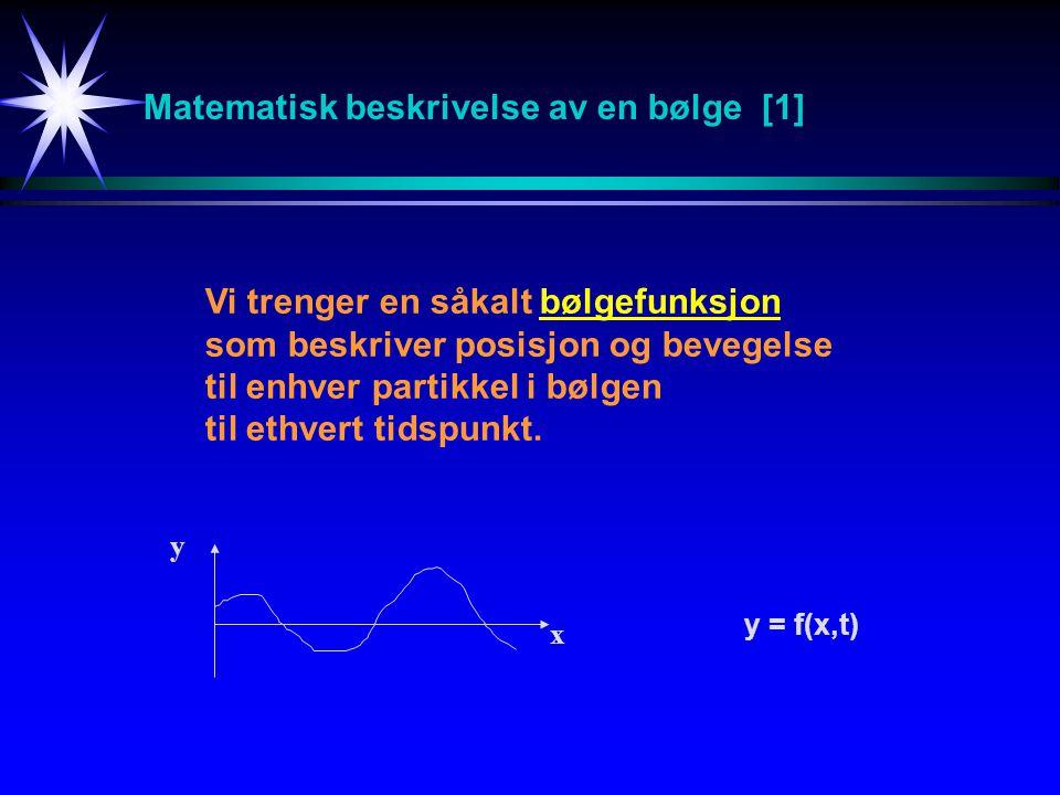 Matematisk beskrivelse av en bølge [1] Vi trenger en såkalt bølgefunksjon som beskriver posisjon og bevegelse til enhver partikkel i bølgen til ethver