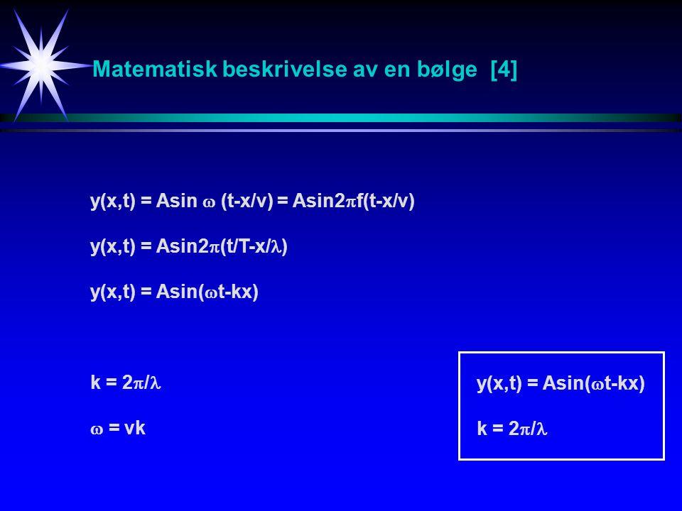 Matematisk beskrivelse av en bølge [4] y(x,t) = Asin  (t-x/v) = Asin2  f(t-x/v) y(x,t) = Asin2  (t/T-x/ ) y(x,t) = Asin(  t-kx) k = 2  /  = vk y