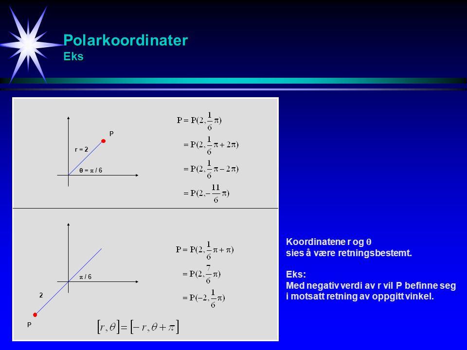 Polarkoordinater Eks P r = 2  =  / 6 P 2  / 6 Koordinatene r og  sies å være retningsbestemt. Eks: Med negativ verdi av r vil P befinne seg i mots