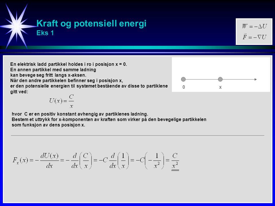 Kraft og potensiell energi Eks 1 En elektrisk ladd partikkel holdes i ro i posisjon x = 0. En annen partikkel med samme ladning kan bevege seg fritt l