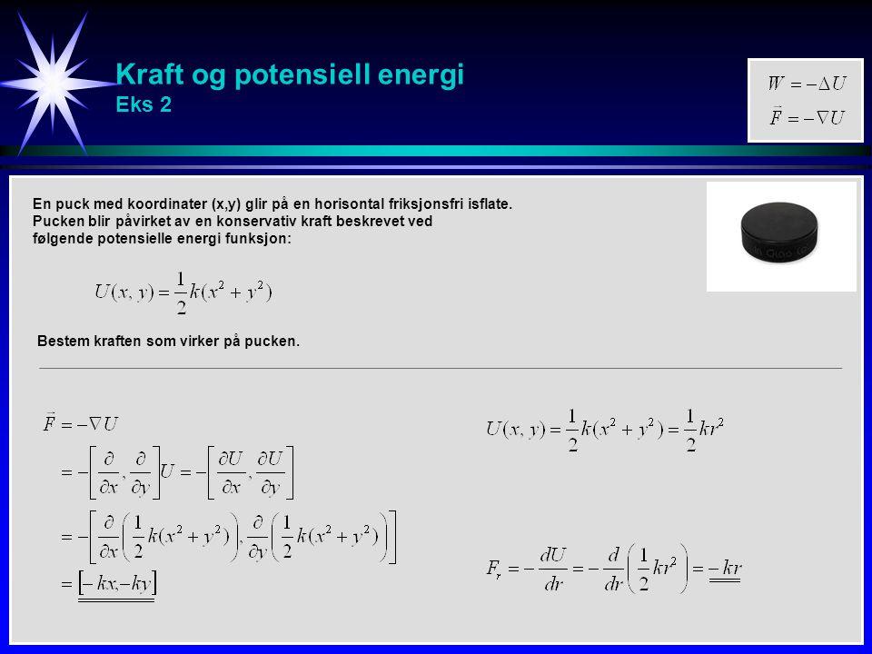 Kraft og potensiell energi Eks 2 En puck med koordinater (x,y) glir på en horisontal friksjonsfri isflate. Pucken blir påvirket av en konservativ kraf