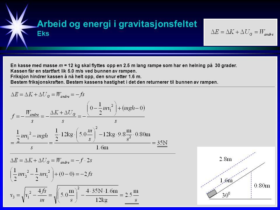 Arbeid og energi i gravitasjonsfeltet Eks En kasse med masse m = 12 kg skal flyttes opp en 2.5 m lang rampe som har en helning på 30 grader. Kassen få
