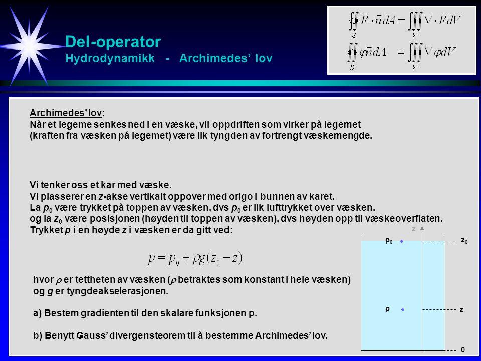 Del-operator Hydrodynamikk - Archimedes' lov Archimedes' lov: Når et legeme senkes ned i en væske, vil oppdriften som virker på legemet (kraften fra væsken på legemet) være lik tyngden av fortrengt væskemengde.