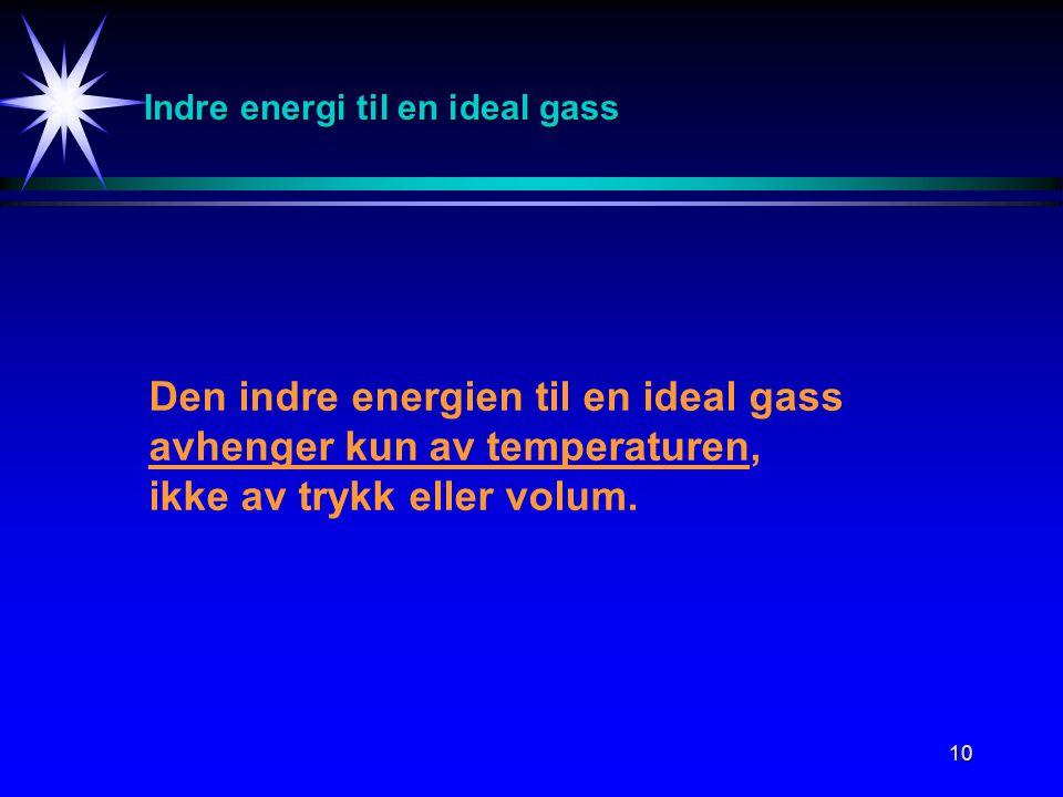10 Indre energi til en ideal gass Den indre energien til en ideal gass avhenger kun av temperaturen, ikke av trykk eller volum.