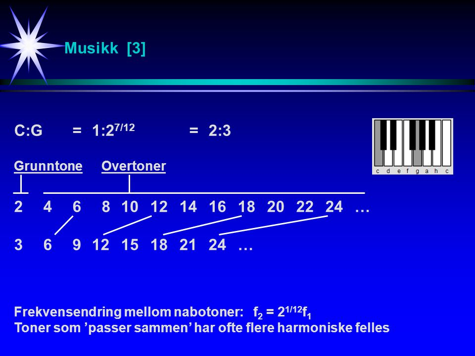 Musikk [3] Frekvensendring mellom nabotoner: f 2 = 2 1/12 f 1 Toner som 'passer sammen' har ofte flere harmoniske felles C:G=1:2 7/12 =2:3 24681012141618202224… 3691215182124… GrunntoneOvertoner