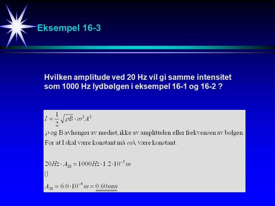 Eksempel 16-3 Hvilken amplitude ved 20 Hz vil gi samme intensitet som 1000 Hz lydbølgen i eksempel 16-1 og 16-2 ?