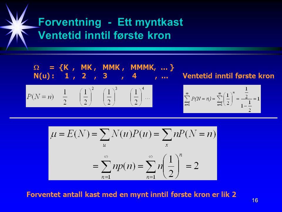 16 Forventning - Ett myntkast Ventetid inntil første kron  = {K, MK, MMK, MMMK, … } N(u) : 1, 2, 3, 4, … Ventetid inntil første kron Forventet antall