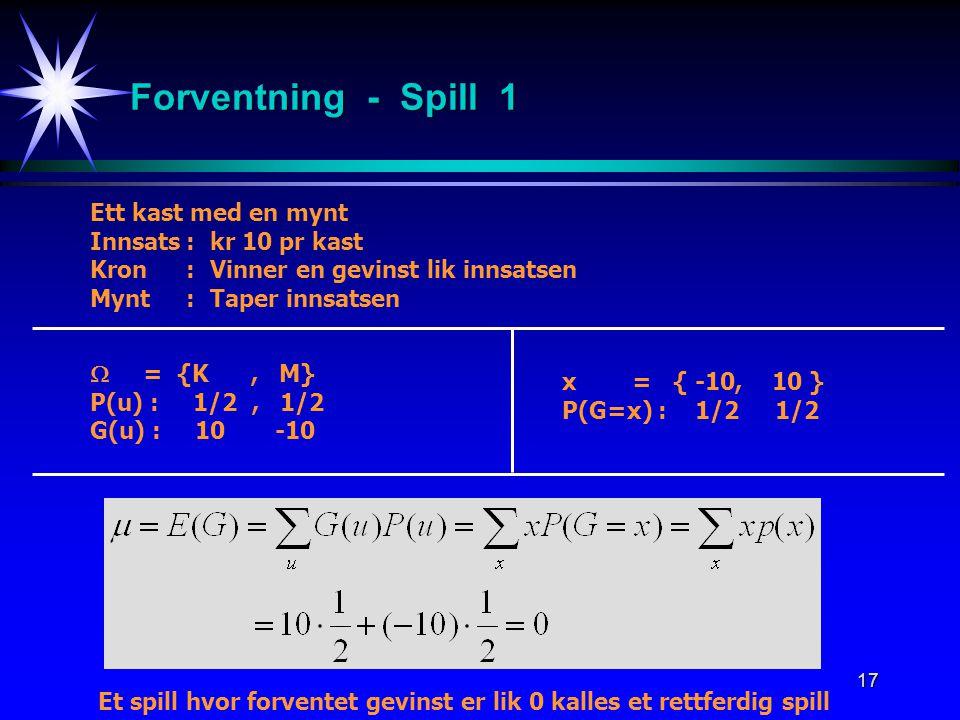17 Forventning - Spill 1 Ett kast med en mynt Innsats:kr 10 pr kast Kron:Vinner en gevinst lik innsatsen Mynt:Taper innsatsen  = {K, M} P(u) : 1/2, 1