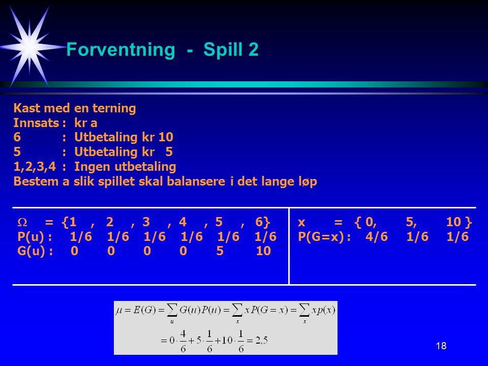 18 Forventning - Spill 2 Kast med en terning Innsats:kr a 6:Utbetaling kr 10 5:Utbetaling kr 5 1,2,3,4:Ingen utbetaling Bestem a slik spillet skal bal