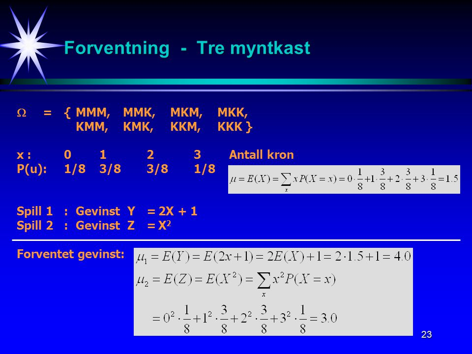 23 Forventning - Tre myntkast  = {MMM,MMK,MKM,MKK, KMM, KMK,KKM,KKK } x : 0 1 2 3 Antall kron P(u): 1/8 3/8 3/8 1/8 Spill 1:Gevinst Y=2X + 1 Spill 2: