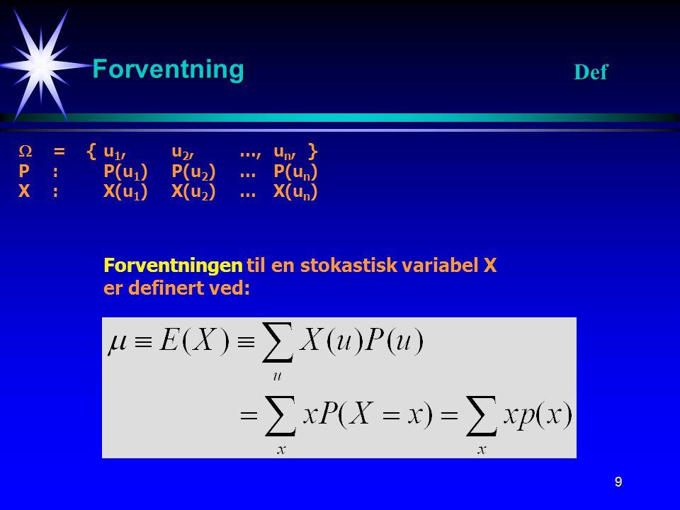 9 Forventning Forventningen til en stokastisk variabel X er definert ved:  = {u 1, u 2, …, u n, } P:P(u 1 ) P(u 2 ) …P(u n ) X : X(u 1 ) X(u 2 ) …X(u