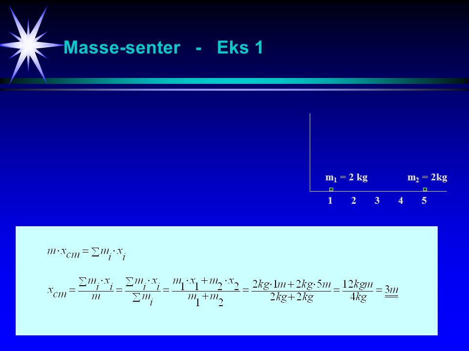 Masse-senter - Eks 2 m 1 = 4kg m 2 = 8kg 1 2 3 4 5 321321