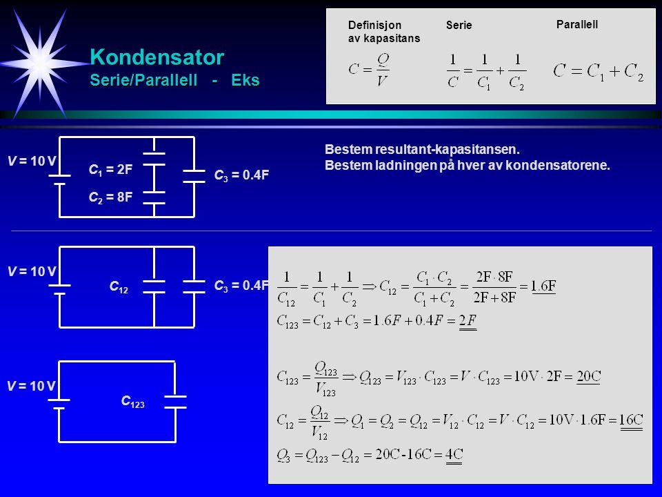 Kondensator Serie/Parallell - Eks C 1 = 2F V = 10 V C 2 = 8F C 3 = 0.4F C 12 V = 10 V C 3 = 0.4F C 123 V = 10 V Bestem resultant-kapasitansen. Bestem