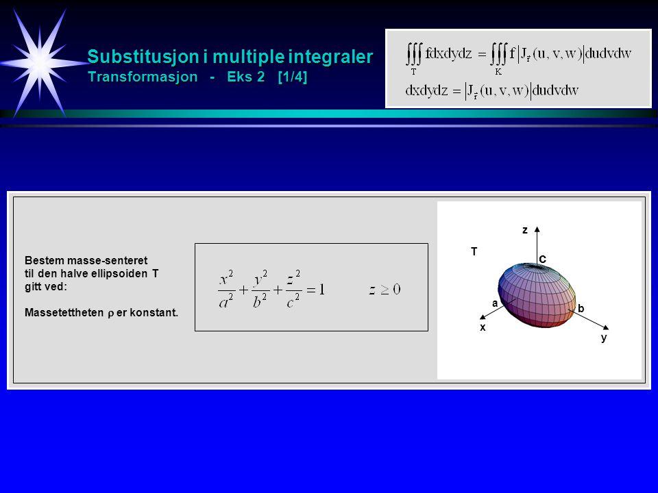 Substitusjon i multiple integraler Transformasjon - Eks 2 [1/4] Bestem masse-senteret til den halve ellipsoiden T gitt ved: Massetettheten  er konstant.