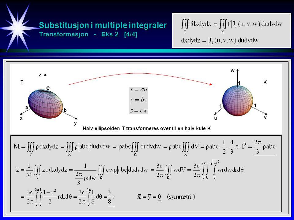 Substitusjon i multiple integraler Transformasjon - Eks 2 [4/4] x y z a b c 1 1 1 u v w Halv-ellipsoiden T transformeres over til en halv-kule K TK