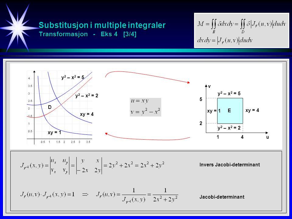 Substitusjon i multiple integraler Transformasjon - Eks 4 [3/4] Jacobi-determinant Invers Jacobi-determinant xy = 1 xy = 4 y 2 – x 2 = 5 y 2 – x 2 = 2 D u v 5 2 E 41 xy = 1 xy = 4 y 2 – x 2 = 5 y 2 – x 2 = 2