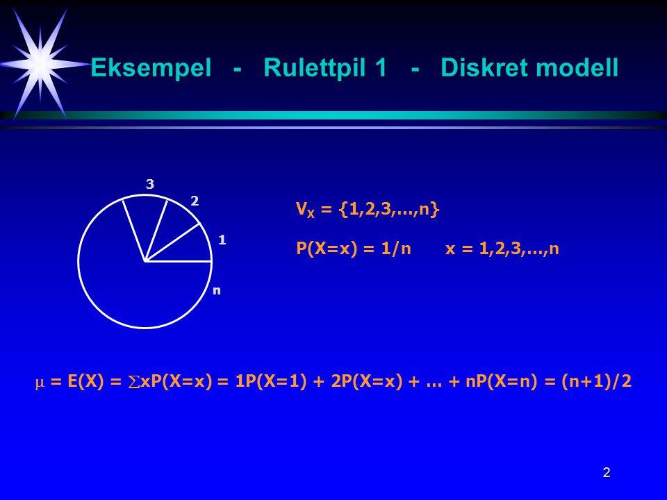 2 Eksempel - Rulettpil 1 - Diskret modell 1 2 3 n V X = {1,2,3,…,n} P(X=x) = 1/n x = 1,2,3,…,n  = E(X) =  xP(X=x) = 1P(X=1) + 2P(X=x) + … + nP(X=n)